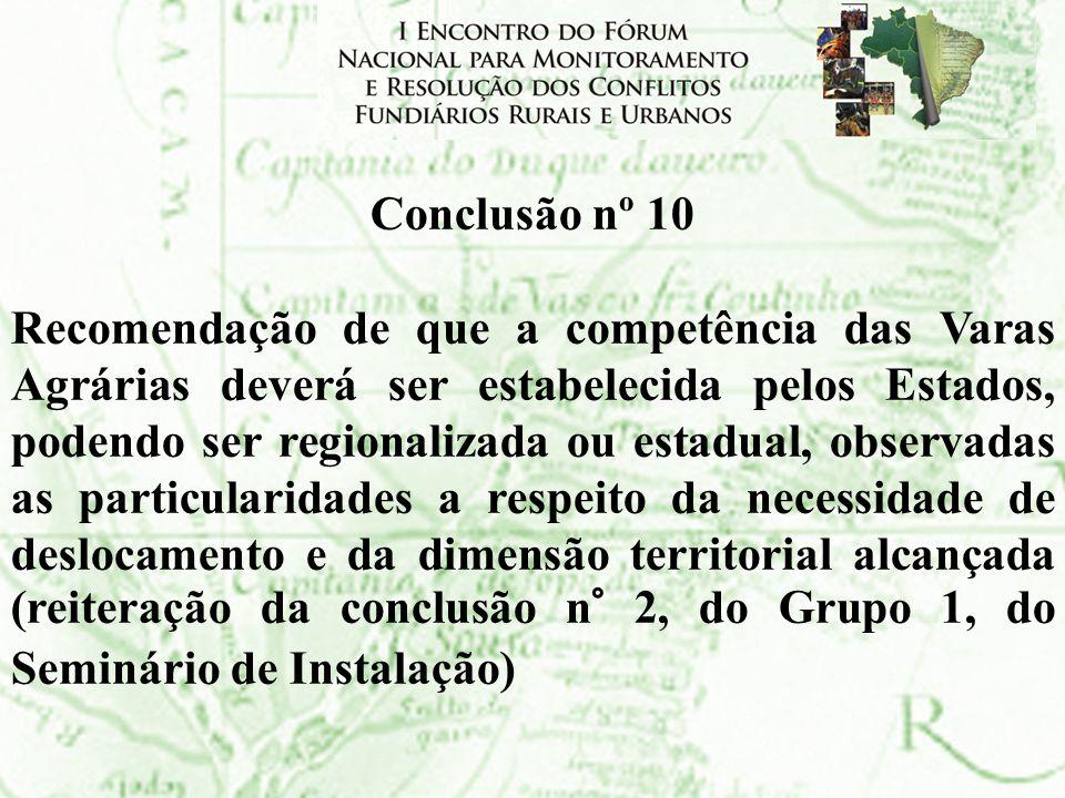 Conclusão nº 10 Recomendação de que a competência das Varas Agrárias deverá ser estabelecida pelos Estados, podendo ser regionalizada ou estadual, obs
