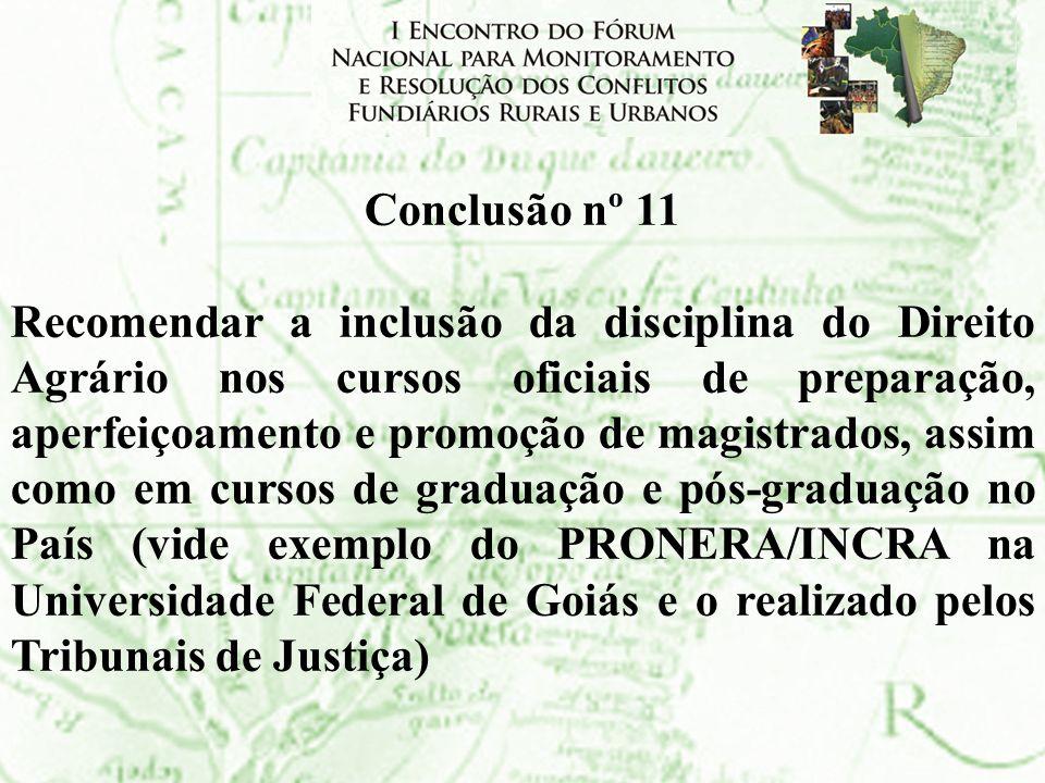 Conclusão nº 11 Recomendar a inclusão da disciplina do Direito Agrário nos cursos oficiais de preparação, aperfeiçoamento e promoção de magistrados, a