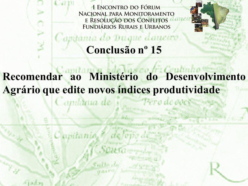 Conclusão nº 15 Recomendar ao Ministério do Desenvolvimento Agrário que edite novos índices produtividade