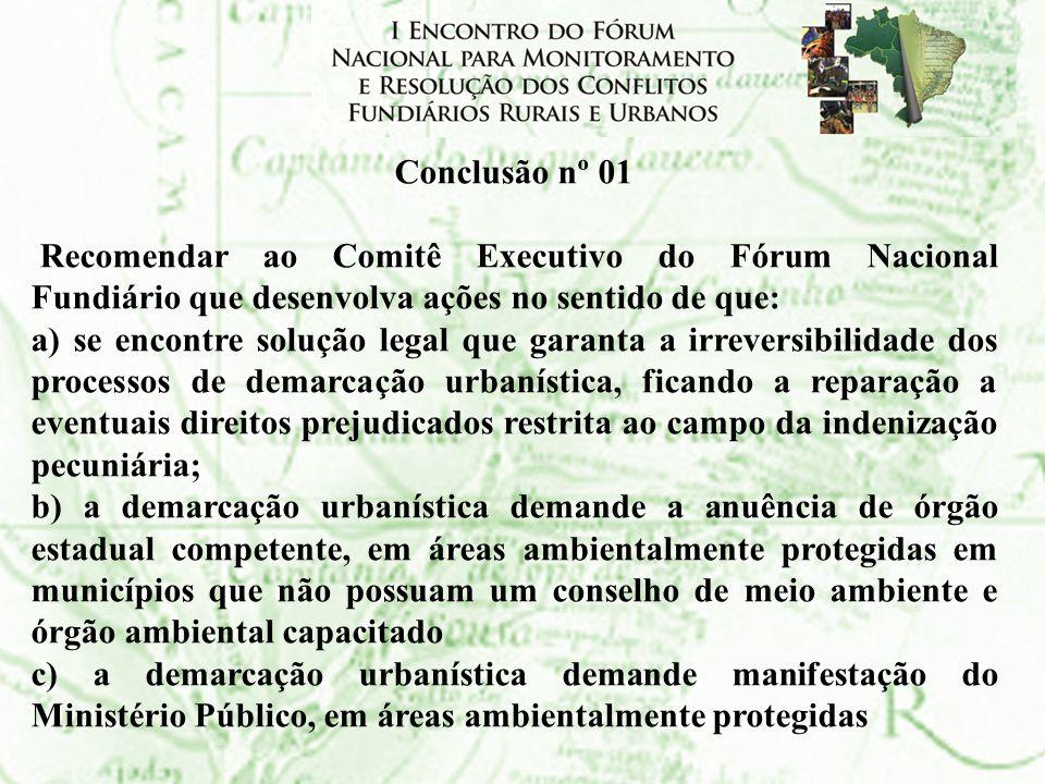 Conclusão nº 01 Recomendar ao Comitê Executivo do Fórum Nacional Fundiário que desenvolva ações no sentido de que: a) se encontre solução legal que ga