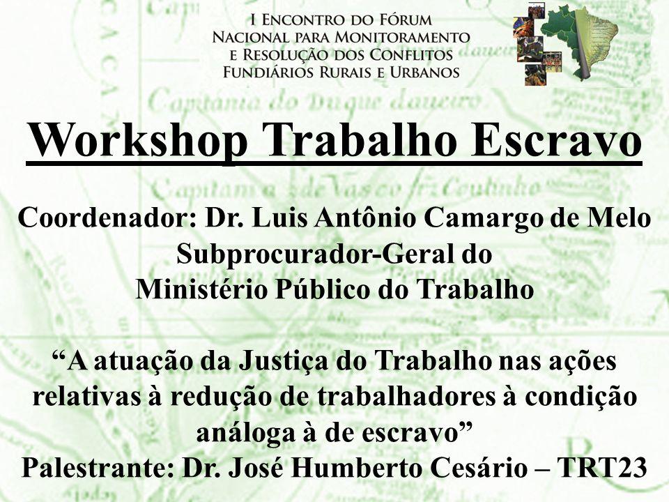 Workshop Trabalho Escravo Coordenador: Dr. Luis Antônio Camargo de Melo Subprocurador-Geral do Ministério Público do Trabalho A atuação da Justiça do