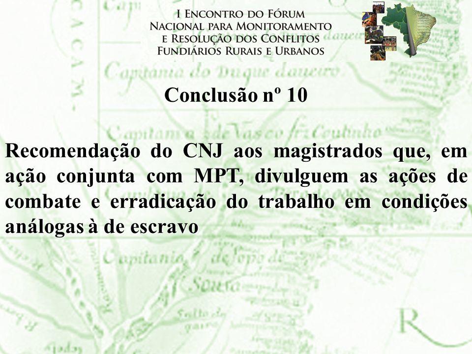 Conclusão nº 10 Recomendação do CNJ aos magistrados que, em ação conjunta com MPT, divulguem as ações de combate e erradicação do trabalho em condiçõe
