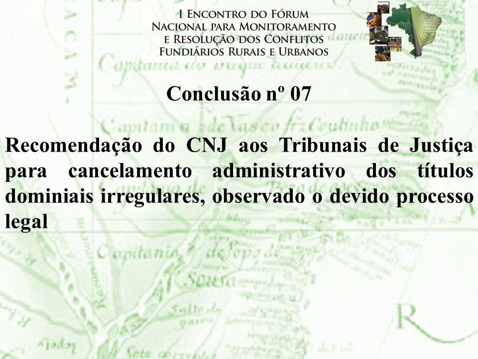 Conclusão nº 07 Recomendação do CNJ aos Tribunais de Justiça para cancelamento administrativo dos títulos dominiais irregulares, observado o devido pr