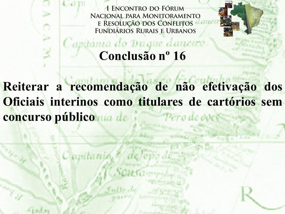 Conclusão nº 16 Reiterar a recomendação de não efetivação dos Oficiais interinos como titulares de cartórios sem concurso público