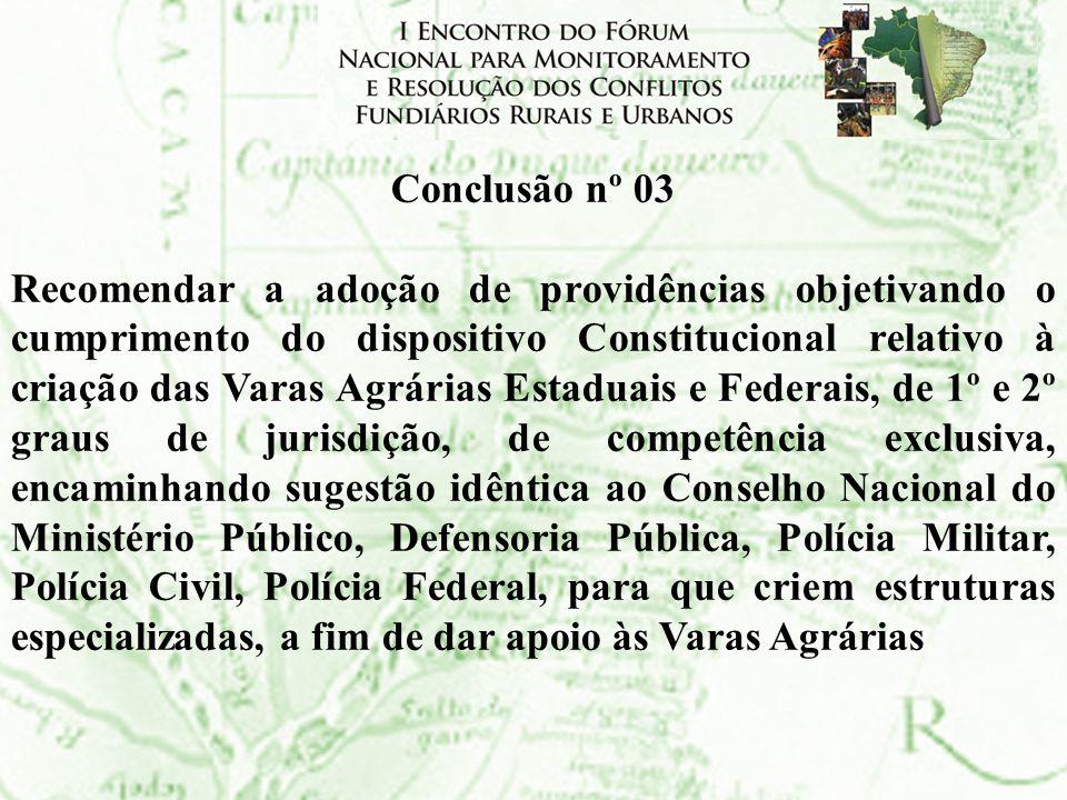 Conclusão nº 03 Recomendar a adoção de providências objetivando o cumprimento do dispositivo Constitucional relativo à criação das Varas Agrárias Esta