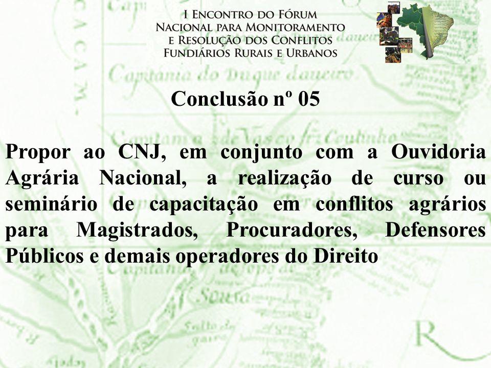 Conclusão nº 05 Propor ao CNJ, em conjunto com a Ouvidoria Agrária Nacional, a realização de curso ou seminário de capacitação em conflitos agrários p