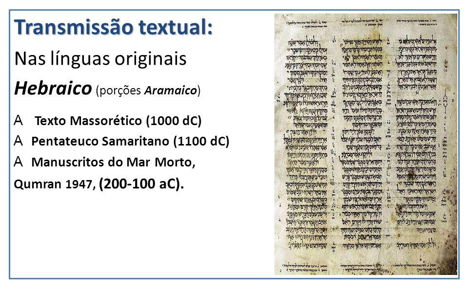 Transmissão textual: Nas línguas originais Hebraico (porções Aramaico) A Texto Massorético (1000 dC) APentateuco Samaritano (1100 dC) AManuscritos do