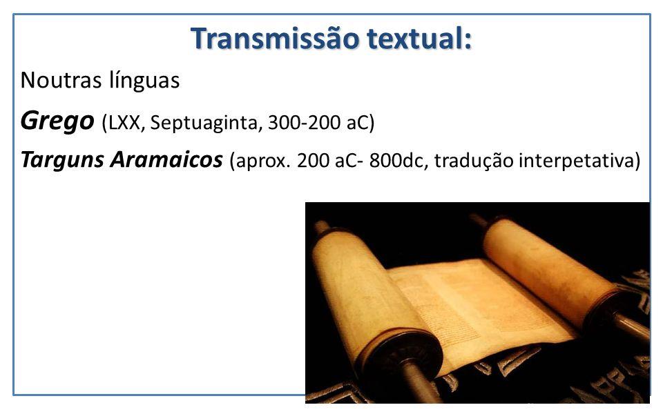 Transmissão textual: Noutras línguas Grego (LXX, Septuaginta, 300-200 aC) Targuns Aramaicos (aprox. 200 aC- 800dc, tradução interpetativa)