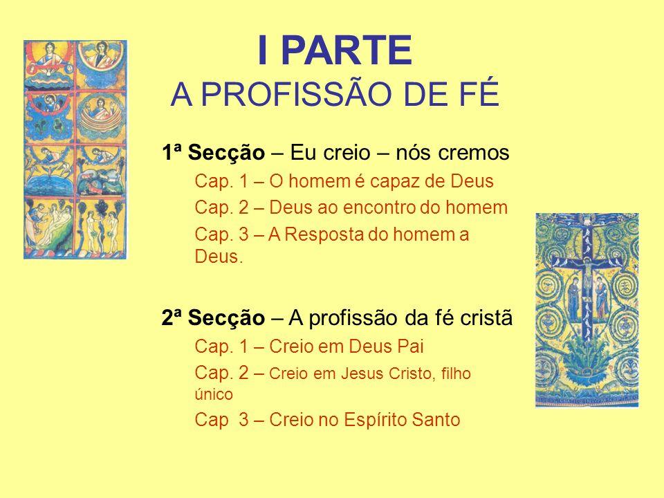 I PARTE A PROFISSÃO DE FÉ 1ª Secção – Eu creio – nós cremos Cap. 1 – O homem é capaz de Deus Cap. 2 – Deus ao encontro do homem Cap. 3 – A Resposta do