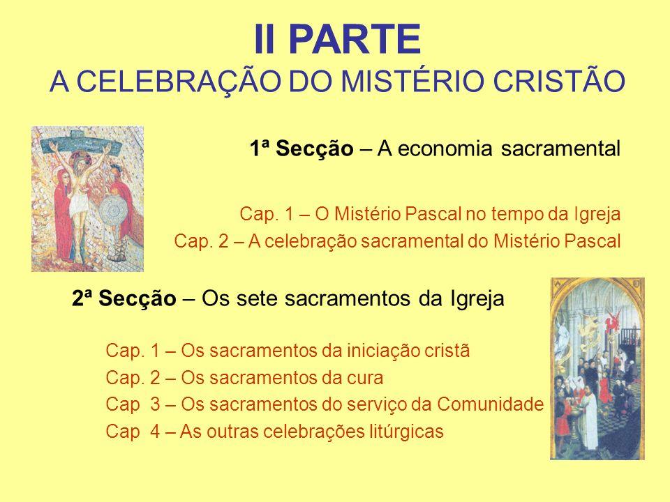 II PARTE A CELEBRAÇÃO DO MISTÉRIO CRISTÃO 1ª Secção – A economia sacramental Cap. 1 – O Mistério Pascal no tempo da Igreja Cap. 2 – A celebração sacra