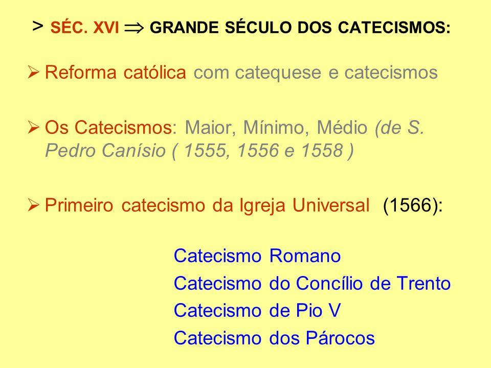 > SÉC. XVI GRANDE SÉCULO DOS CATECISMOS: Reforma católica com catequese e catecismos Os Catecismos: Maior, Mínimo, Médio (de S. Pedro Canísio ( 1555,