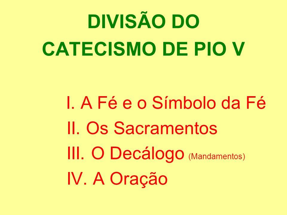 DIVISÃO DO CATECISMO DE PIO V I. A Fé e o Símbolo da Fé II. Os Sacramentos III. O Decálogo (Mandamentos) IV. A Oração