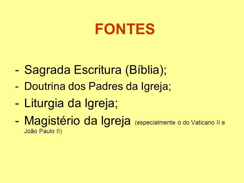 FONTES -Sagrada Escritura (Bíblia); -Doutrina dos Padres da Igreja; -Liturgia da Igreja; -Magistério da Igreja (especialmente o do Vaticano II e João