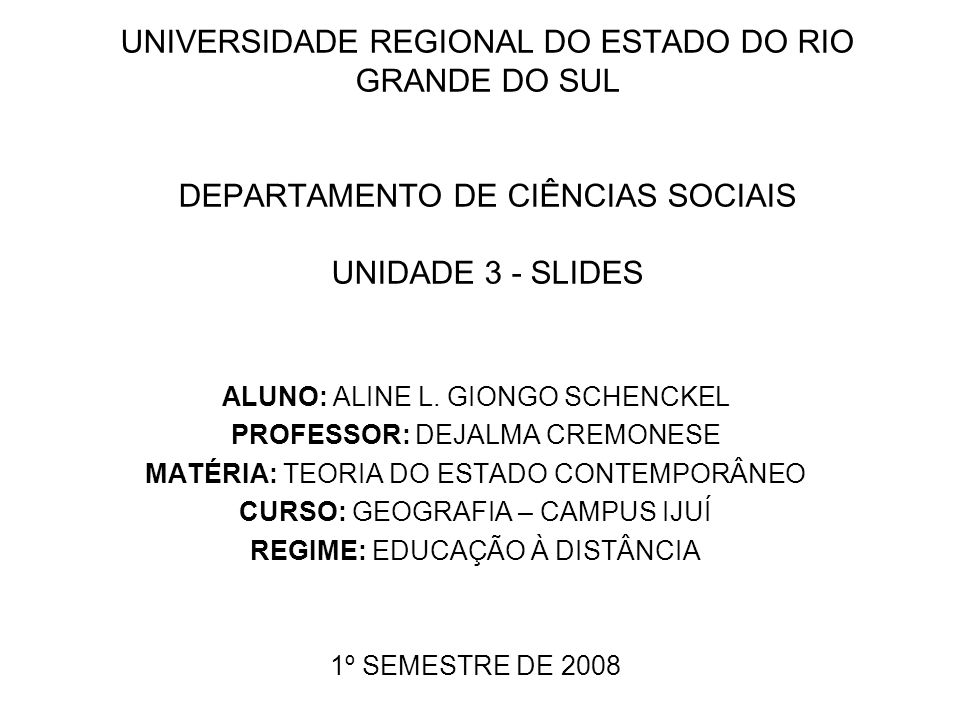 UNIVERSIDADE REGIONAL DO ESTADO DO RIO GRANDE DO SUL DEPARTAMENTO DE CIÊNCIAS SOCIAIS UNIDADE 3 - SLIDES ALUNO: ALINE L. GIONGO SCHENCKEL PROFESSOR: D
