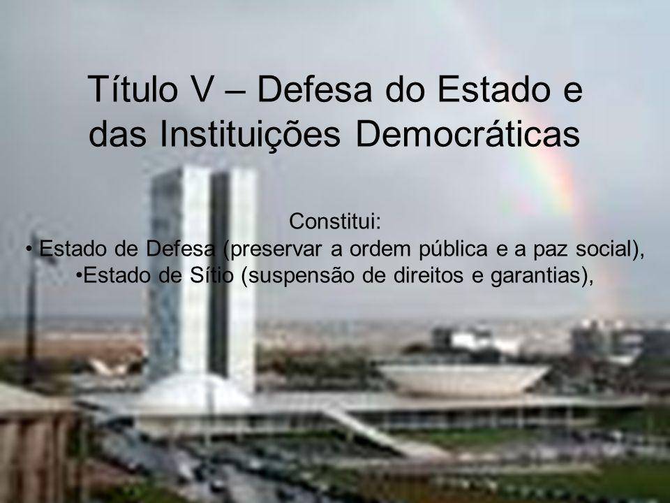 Título V – Defesa do Estado e das Instituições Democráticas Constitui: Estado de Defesa (preservar a ordem pública e a paz social), Estado de Sítio (s