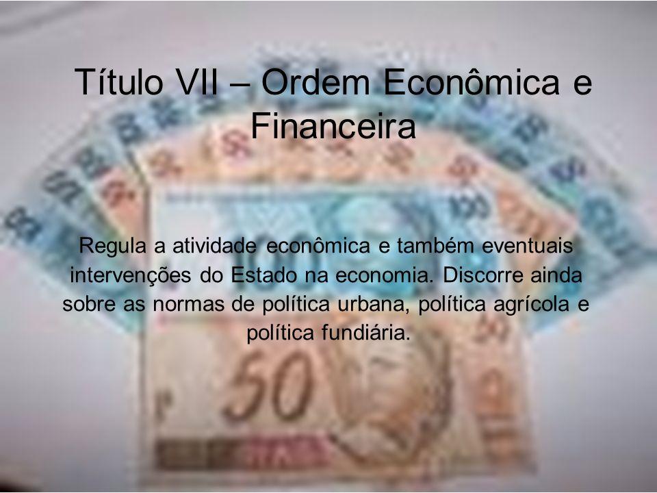 Título VII – Ordem Econômica e Financeira Regula a atividade econômica e também eventuais intervenções do Estado na economia. Discorre ainda sobre as