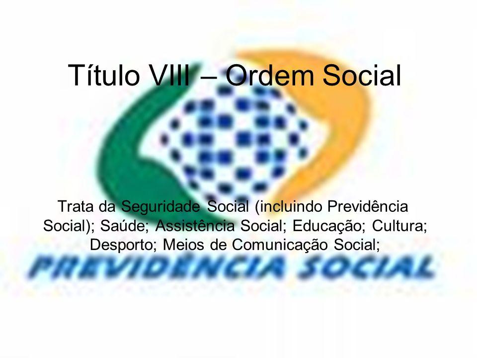 Título VIII – Ordem Social Trata da Seguridade Social (incluindo Previdência Social); Saúde; Assistência Social; Educação; Cultura; Desporto; Meios de