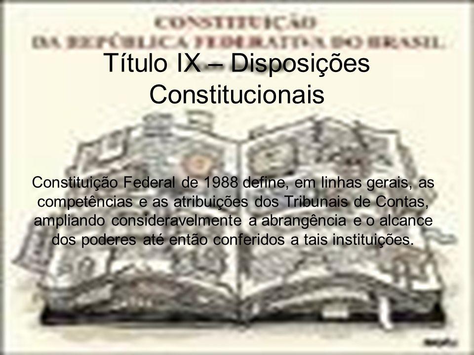 Título IX – Disposições Constitucionais Constituição Federal de 1988 define, em linhas gerais, as competências e as atribuições dos Tribunais de Conta