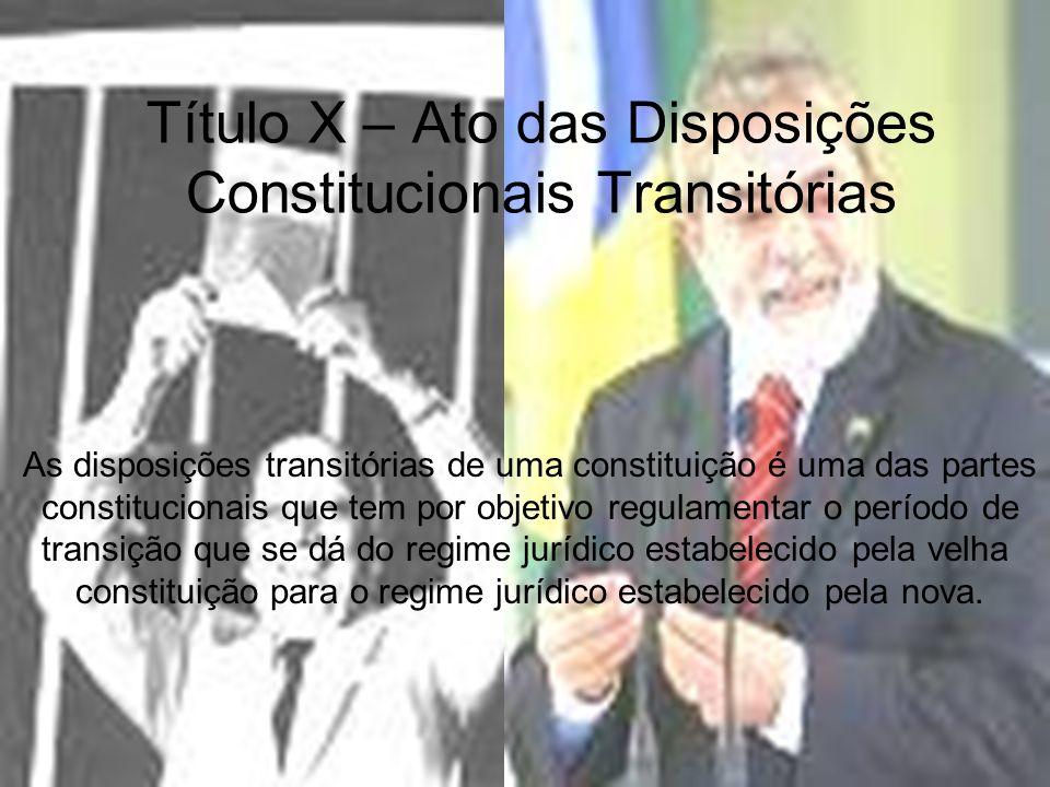 Título X – Ato das Disposições Constitucionais Transitórias As disposições transitórias de uma constituição é uma das partes constitucionais que tem p