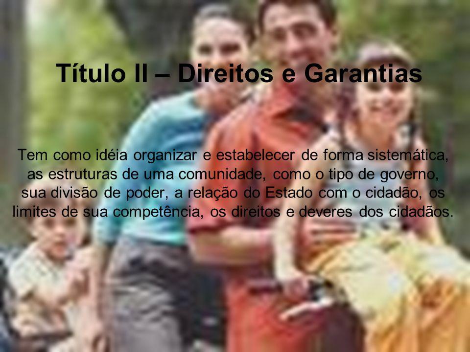 Título II – Direitos e Garantias Tem como idéia organizar e estabelecer de forma sistemática, as estruturas de uma comunidade, como o tipo de governo,