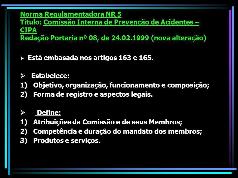 Norma Regulamentadora NR 5 Título: Comissão Interna de Prevenção de Acidentes – CIPA Redação Portaria nº 08, de 24.02.1999 (nova alteração) Está embasada nos artigos 163 e 165.
