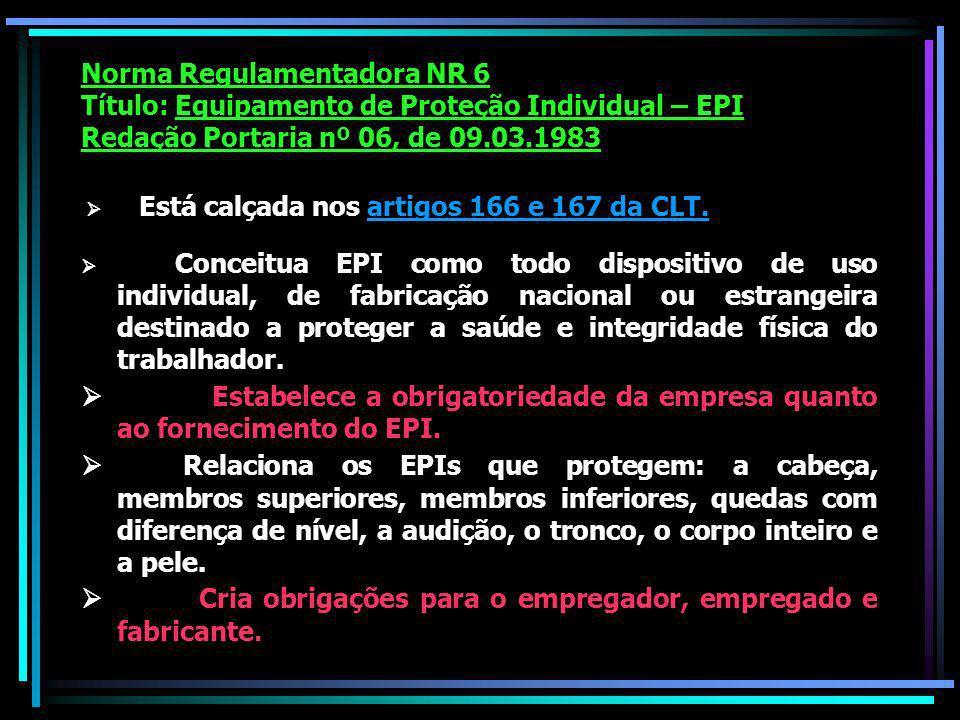 Norma Regulamentadora NR 6 Título: Equipamento de Proteção Individual – EPI Redação Portaria nº 06, de 09.03.1983 Está calçada nos artigos 166 e 167 da CLT.
