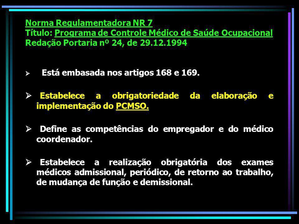 Norma Regulamentadora NR 7 Título: Programa de Controle Médico de Saúde Ocupacional Redação Portaria nº 24, de 29.12.1994 Está embasada nos artigos 168 e 169.