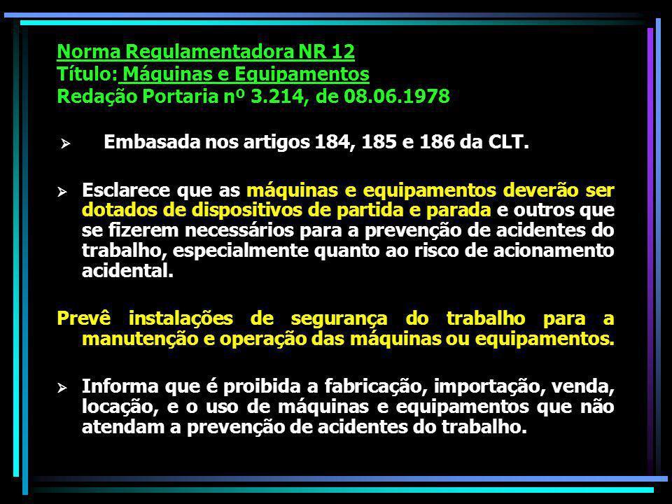 Norma Regulamentadora NR 12 Título: Máquinas e Equipamentos Redação Portaria nº 3.214, de 08.06.1978 Embasada nos artigos 184, 185 e 186 da CLT.