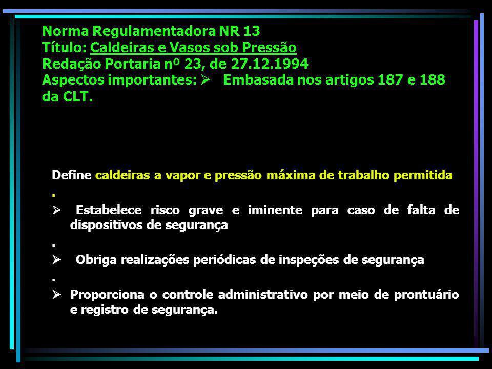 Norma Regulamentadora NR 13 Título: Caldeiras e Vasos sob Pressão Redação Portaria nº 23, de 27.12.1994 Aspectos importantes: Embasada nos artigos 187 e 188 da CLT.