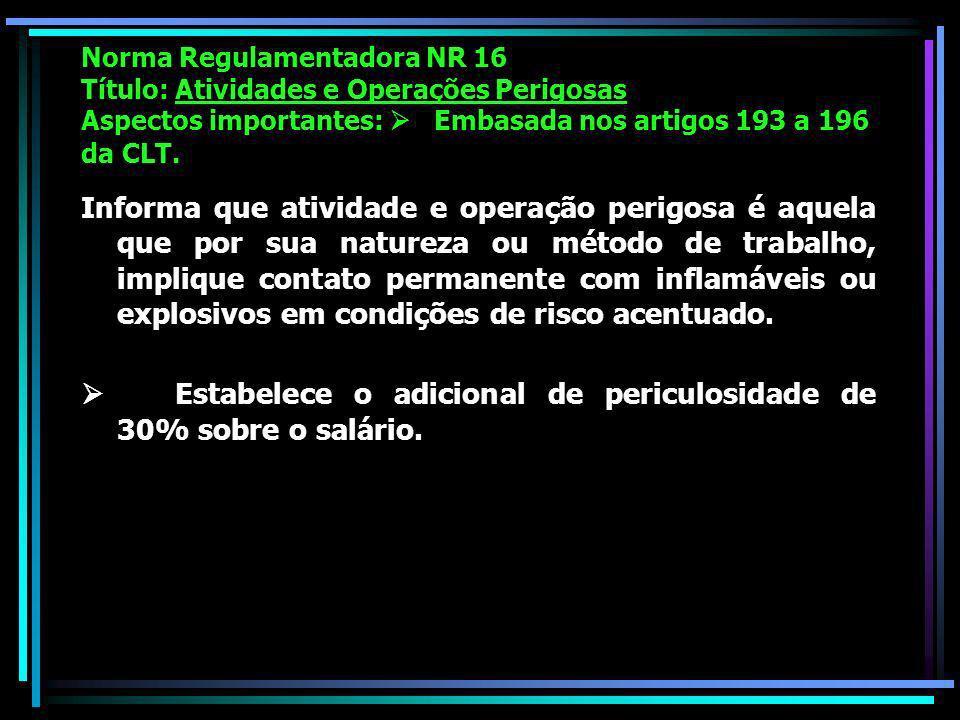 Norma Regulamentadora NR 16 Título: Atividades e Operações Perigosas Aspectos importantes: Embasada nos artigos 193 a 196 da CLT.