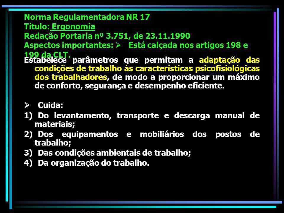 Norma Regulamentadora NR 17 Título: Ergonomia Redação Portaria nº 3.751, de 23.11.1990 Aspectos importantes: Está calçada nos artigos 198 e 199 da CLT.