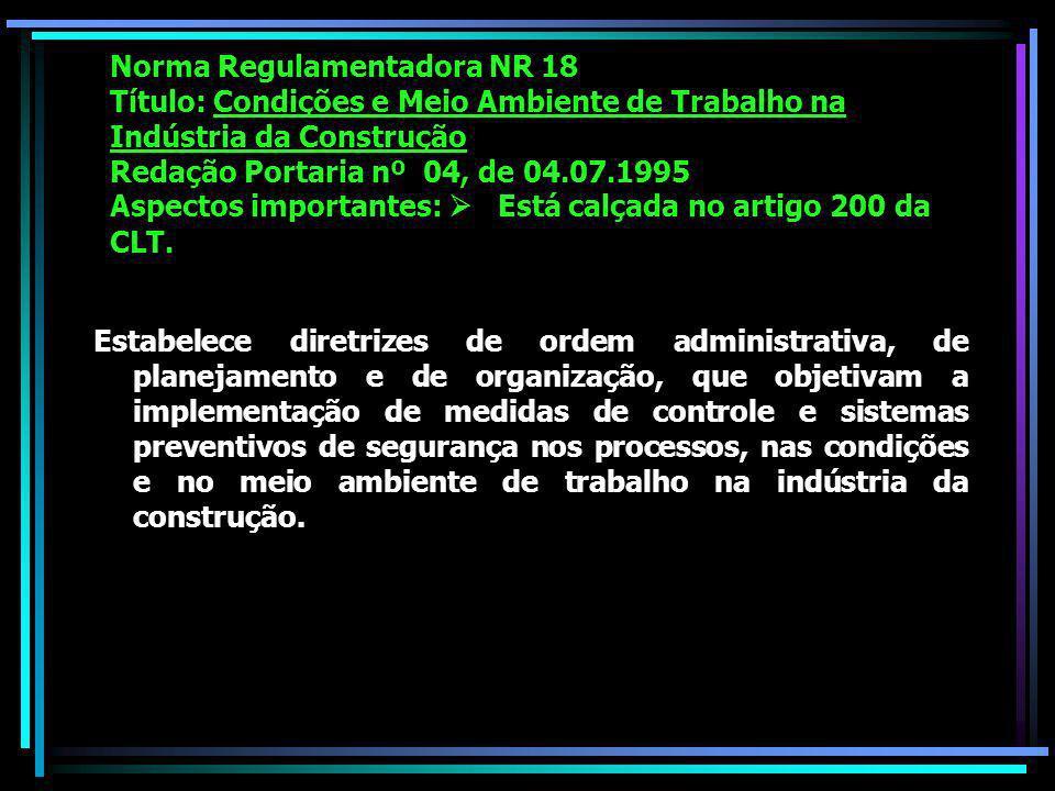 Norma Regulamentadora NR 18 Título: Condições e Meio Ambiente de Trabalho na Indústria da Construção Redação Portaria nº 04, de 04.07.1995 Aspectos importantes: Está calçada no artigo 200 da CLT.