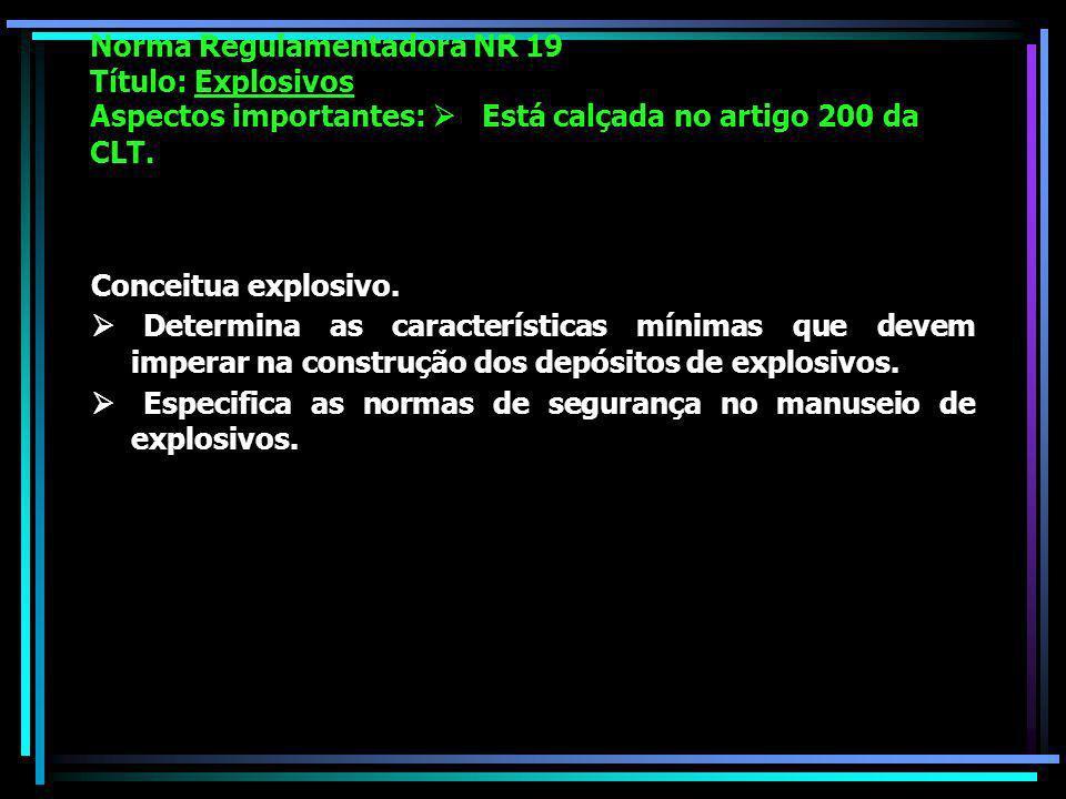 Norma Regulamentadora NR 19 Título: Explosivos Aspectos importantes: Está calçada no artigo 200 da CLT.
