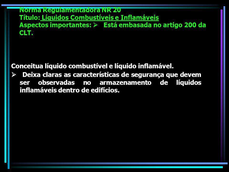 Norma Regulamentadora NR 20 Título: Líquidos Combustíveis e Inflamáveis Aspectos importantes: Está embasada no artigo 200 da CLT.