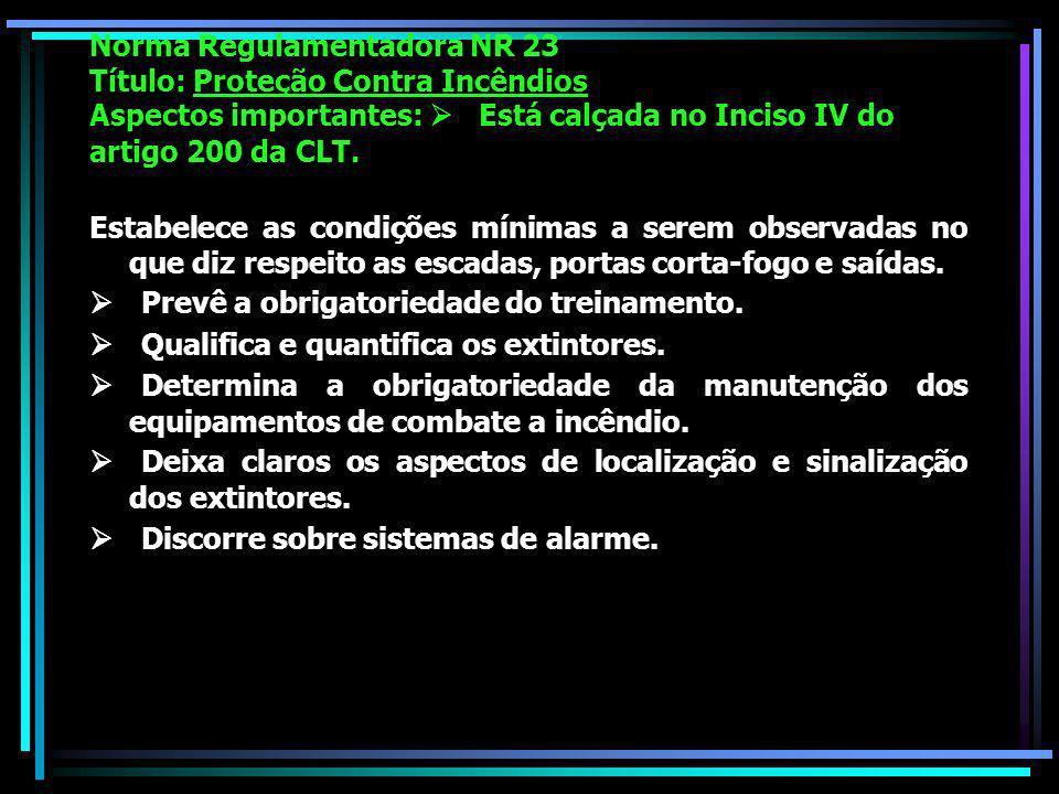 Norma Regulamentadora NR 23 Título: Proteção Contra Incêndios Aspectos importantes: Está calçada no Inciso IV do artigo 200 da CLT.