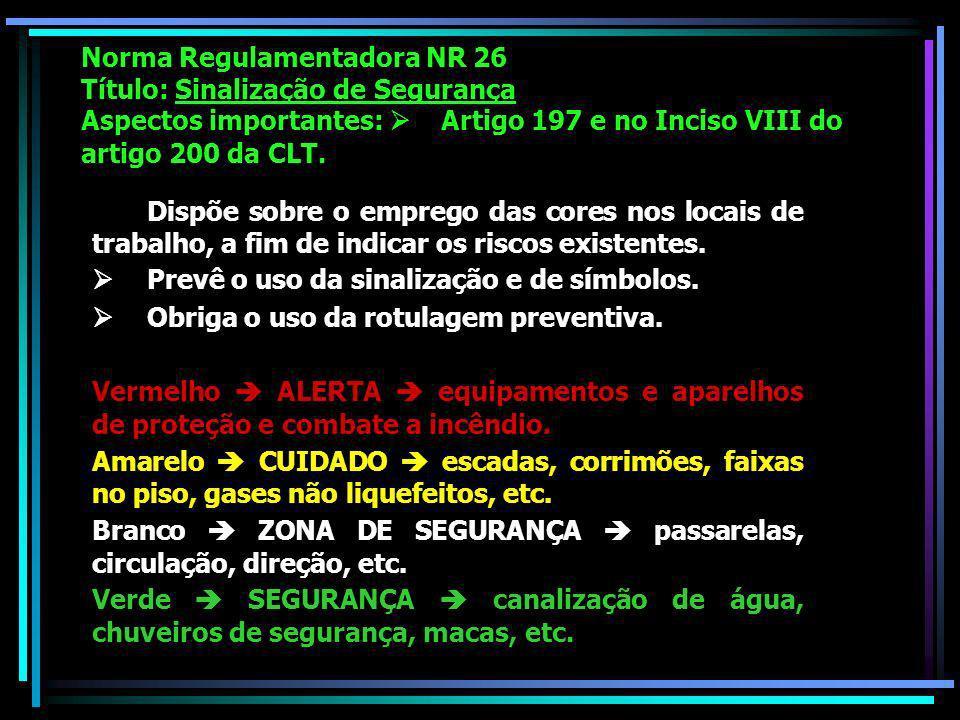 Norma Regulamentadora NR 26 Título: Sinalização de Segurança Aspectos importantes: Artigo 197 e no Inciso VIII do artigo 200 da CLT.