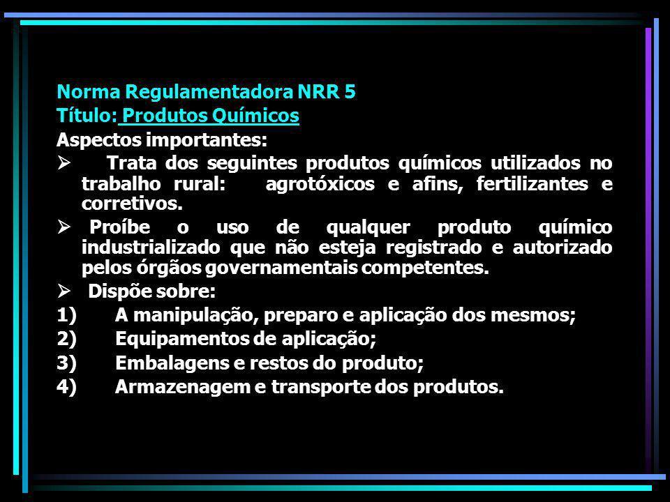 Norma Regulamentadora NRR 5 Título: Produtos Químicos Aspectos importantes: Trata dos seguintes produtos químicos utilizados no trabalho rural: agrotóxicos e afins, fertilizantes e corretivos.