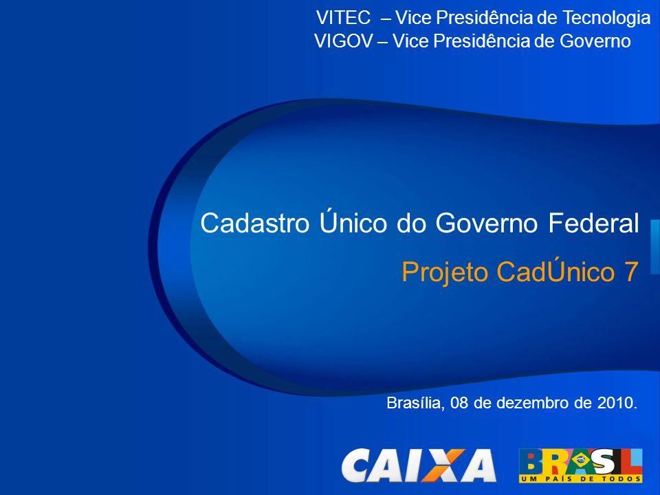 VITEC – Vice Presidência de Tecnologia VIGOV – Vice Presidência de Governo Cadastro Único do Governo Federal Projeto CadÚnico 7 VITEC – Vice Presidênc
