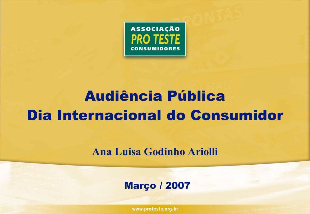 Audiência Pública Dia Internacional do Consumidor Ana Luisa Godinho Ariolli Março / 2007