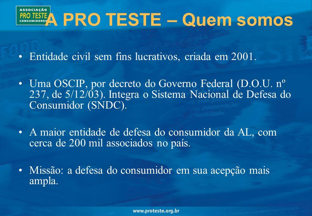 A PRO TESTE – Quem somos Entidade civil sem fins lucrativos, criada em 2001. Uma OSCIP, por decreto do Governo Federal (D.O.U. nº 237, de 5/12/03). In