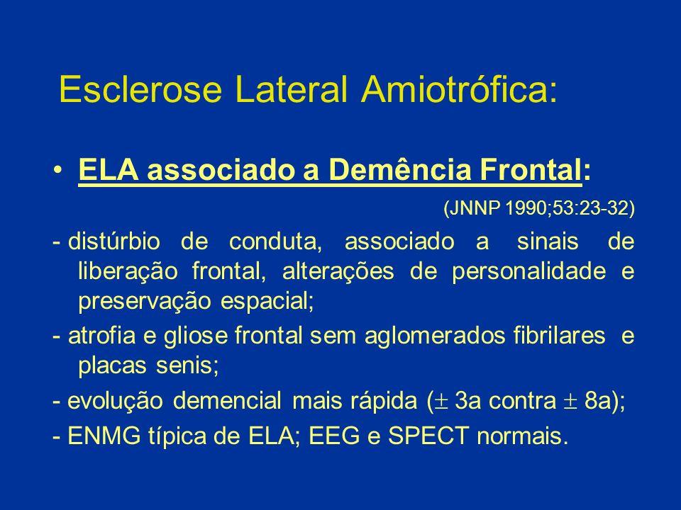 Esclerose Lateral Amiotrófica: ELA associado a Demência Frontal: (JNNP 1990;53:23-32) - distúrbio de conduta, associado a sinais de liberação frontal,
