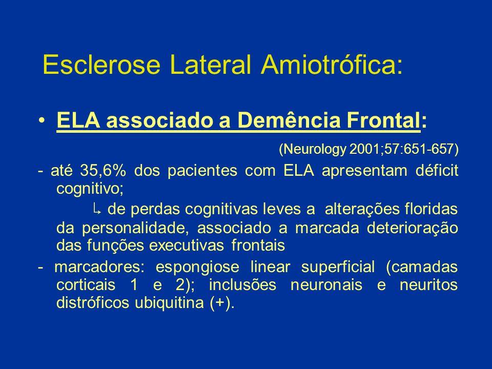 Esclerose Lateral Amiotrófica: ELA associado a Demência Frontal: (Neurology 2001;57:651-657) - até 35,6% dos pacientes com ELA apresentam déficit cogn