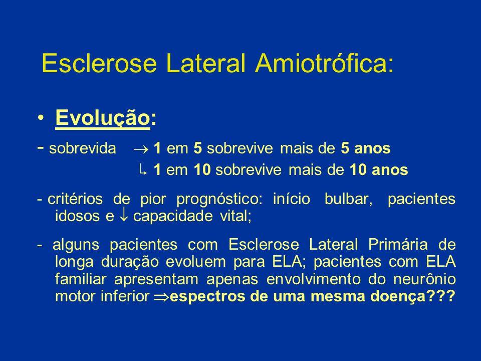 Esclerose Lateral Amiotrófica: Evolução: - sobrevida 1 em 5 sobrevive mais de 5 anos 1 em 10 sobrevive mais de 10 anos - critérios de pior prognóstico