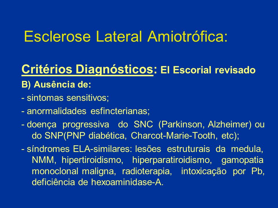 Esclerose Lateral Amiotrófica: Critérios Diagnósticos: El Escorial revisado B) Ausência de: - sintomas sensitivos; - anormalidades esfincterianas; - d