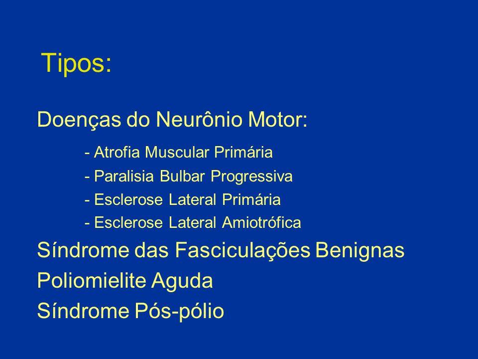 Tipos: Doenças do Neurônio Motor: - Atrofia Muscular Primária - Paralisia Bulbar Progressiva - Esclerose Lateral Primária - Esclerose Lateral Amiotróf