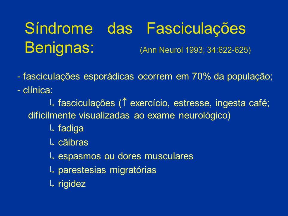 Síndrome das Fasciculações Benignas: (Ann Neurol 1993; 34:622-625) - fasciculações esporádicas ocorrem em 70% da população; - clínica: fasciculações (