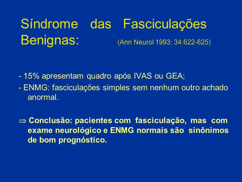 Síndrome das Fasciculações Benignas: (Ann Neurol 1993; 34:622-625) - 15% apresentam quadro após IVAS ou GEA; - ENMG: fasciculações simples sem nenhum