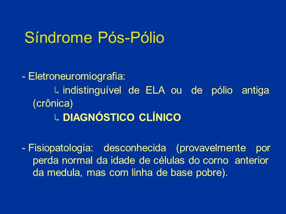 Síndrome Pós-Pólio - Eletroneuromiografia: indistinguível de ELA ou de pólio antiga (crônica) DIAGNÓSTICO CLÍNICO - Fisiopatologia: desconhecida (prov