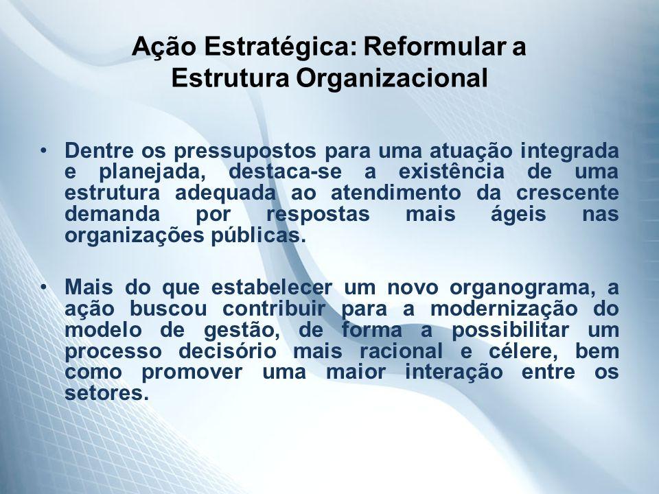 Ação Estratégica: Reformular a Estrutura Organizacional Dentre os pressupostos para uma atuação integrada e planejada, destaca-se a existência de uma