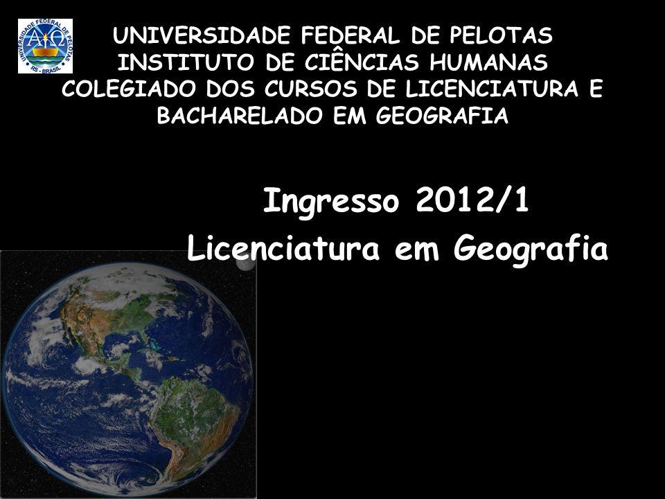 UNIVERSIDADE FEDERAL DE PELOTAS INSTITUTO DE CIÊNCIAS HUMANAS COLEGIADO DOS CURSOS DE LICENCIATURA E BACHARELADO EM GEOGRAFIA Ingresso 2012/1 Licencia